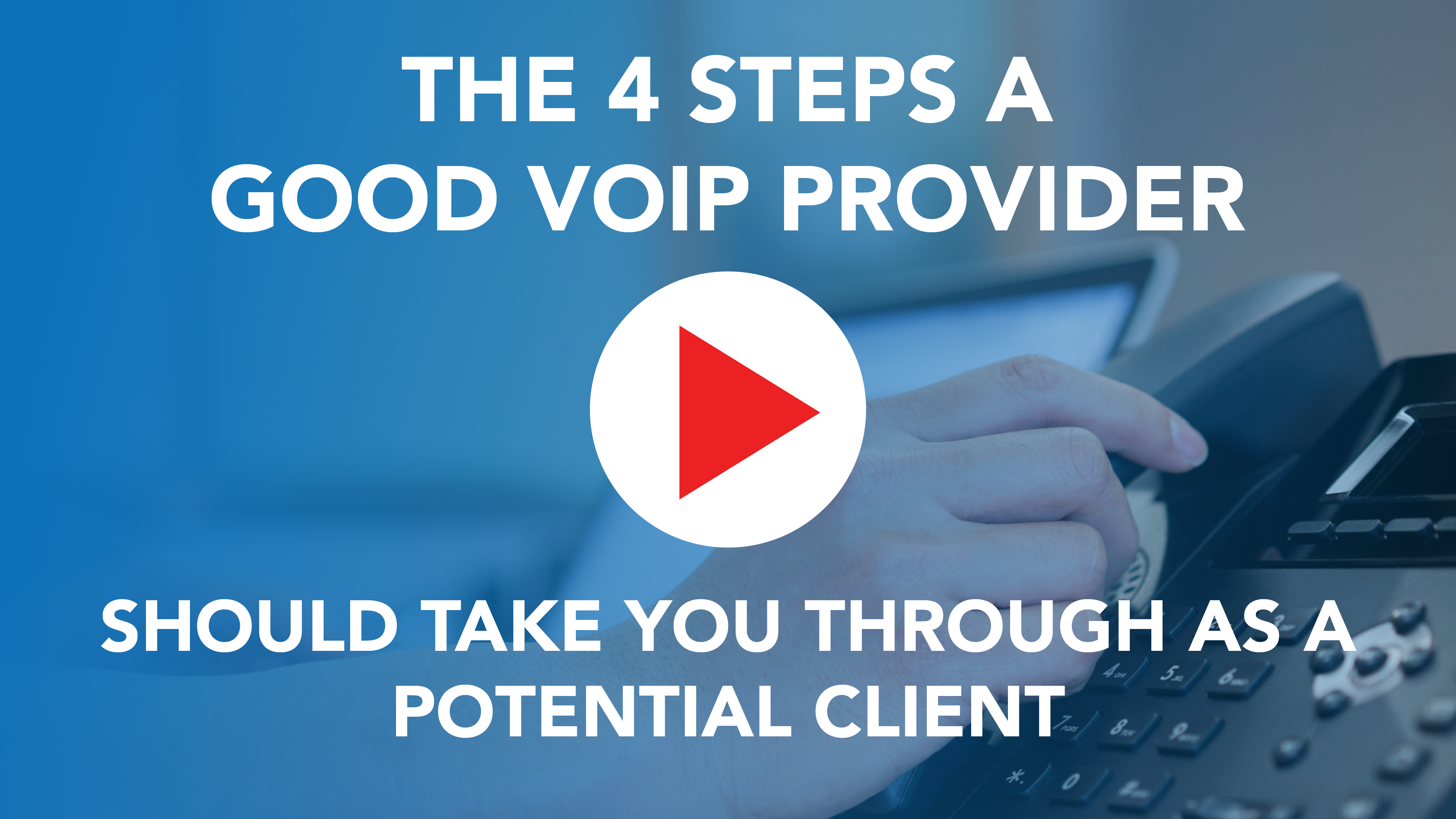 The 4 Steps a Good VoIP Provider Should Take You Through as a Potential Client