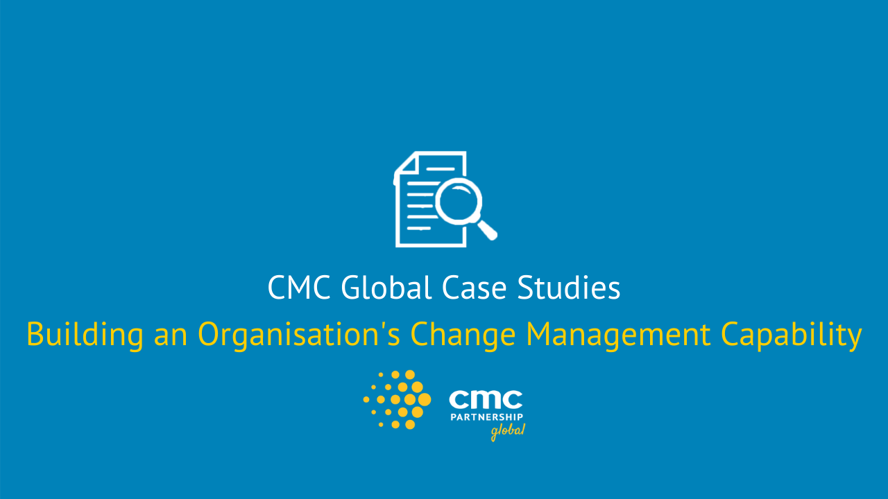 Case Study- Building an Organisations Change Management Capability