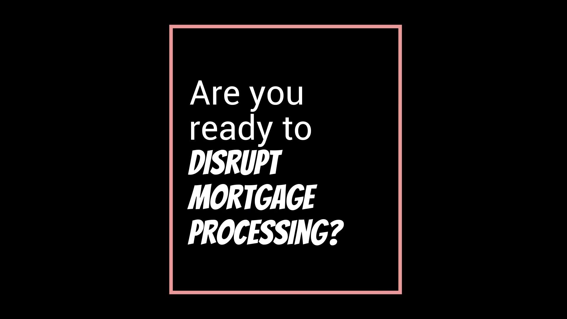 Disrupt Mortgage Processing 2