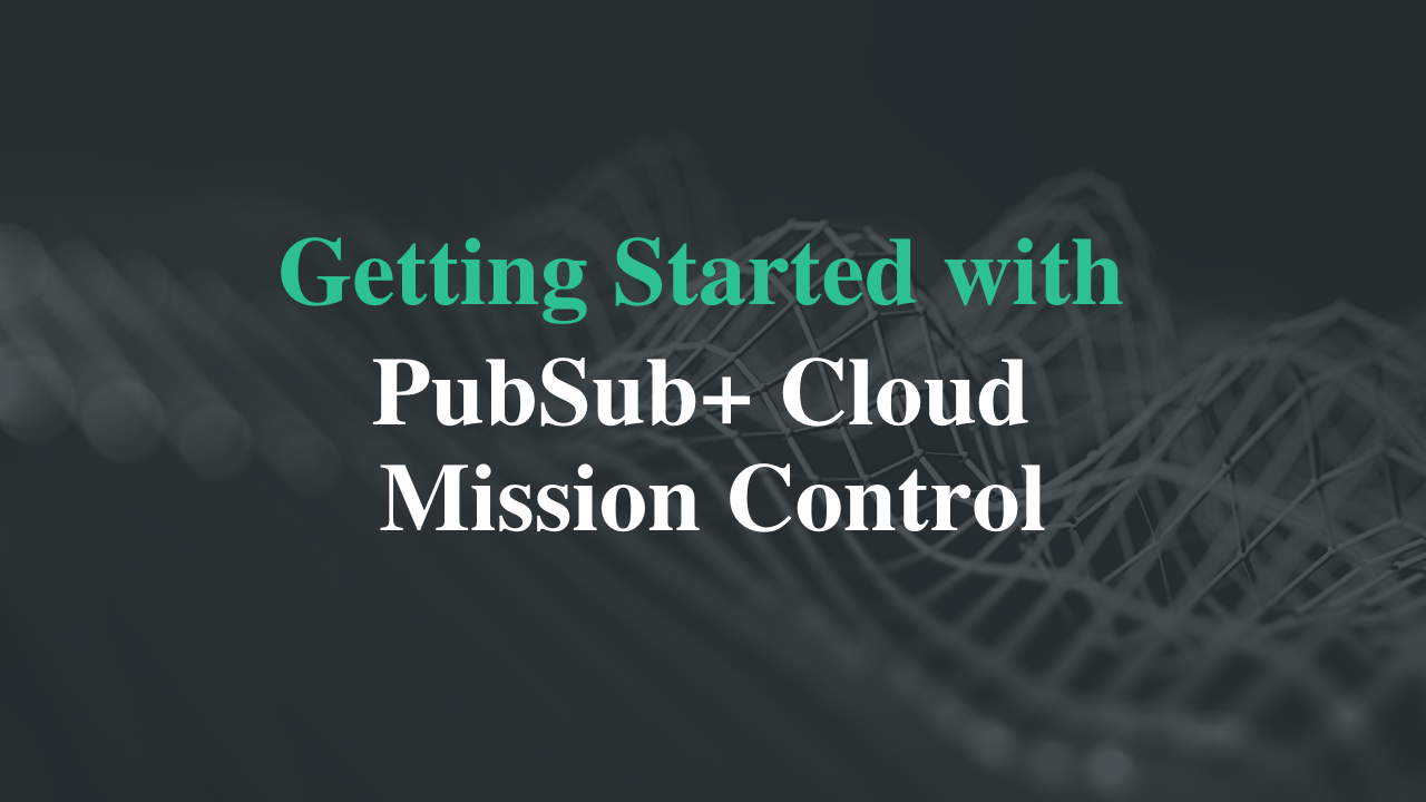 Getting Started With PubSub+ Cloud Mission Control - Console