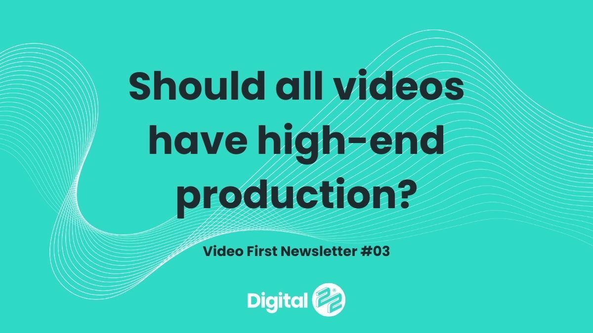 Should all videos have high-end production? VIDEO FIRST Newsletter #03