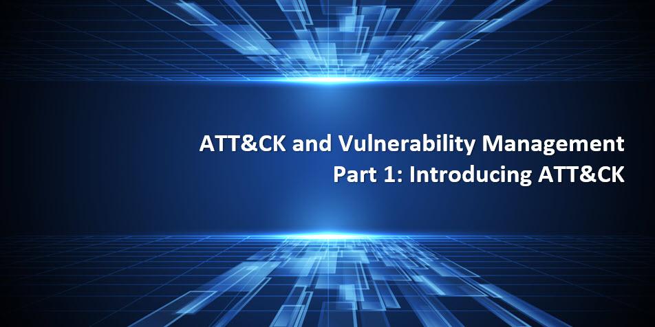 ATT&CK and Vulnerability Management Part I Introducing ATT&CK
