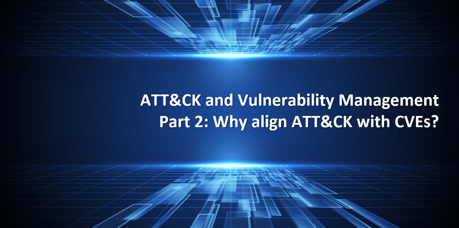 ATT&CK + Vulnerability Management Part 2Why align ATT&CK with CVEs?