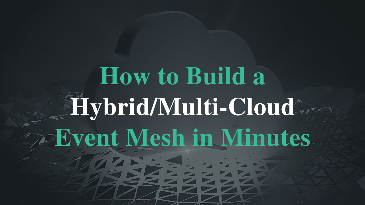 Build a Hybrid/Multi-Cloud Event Mesh In Minutes