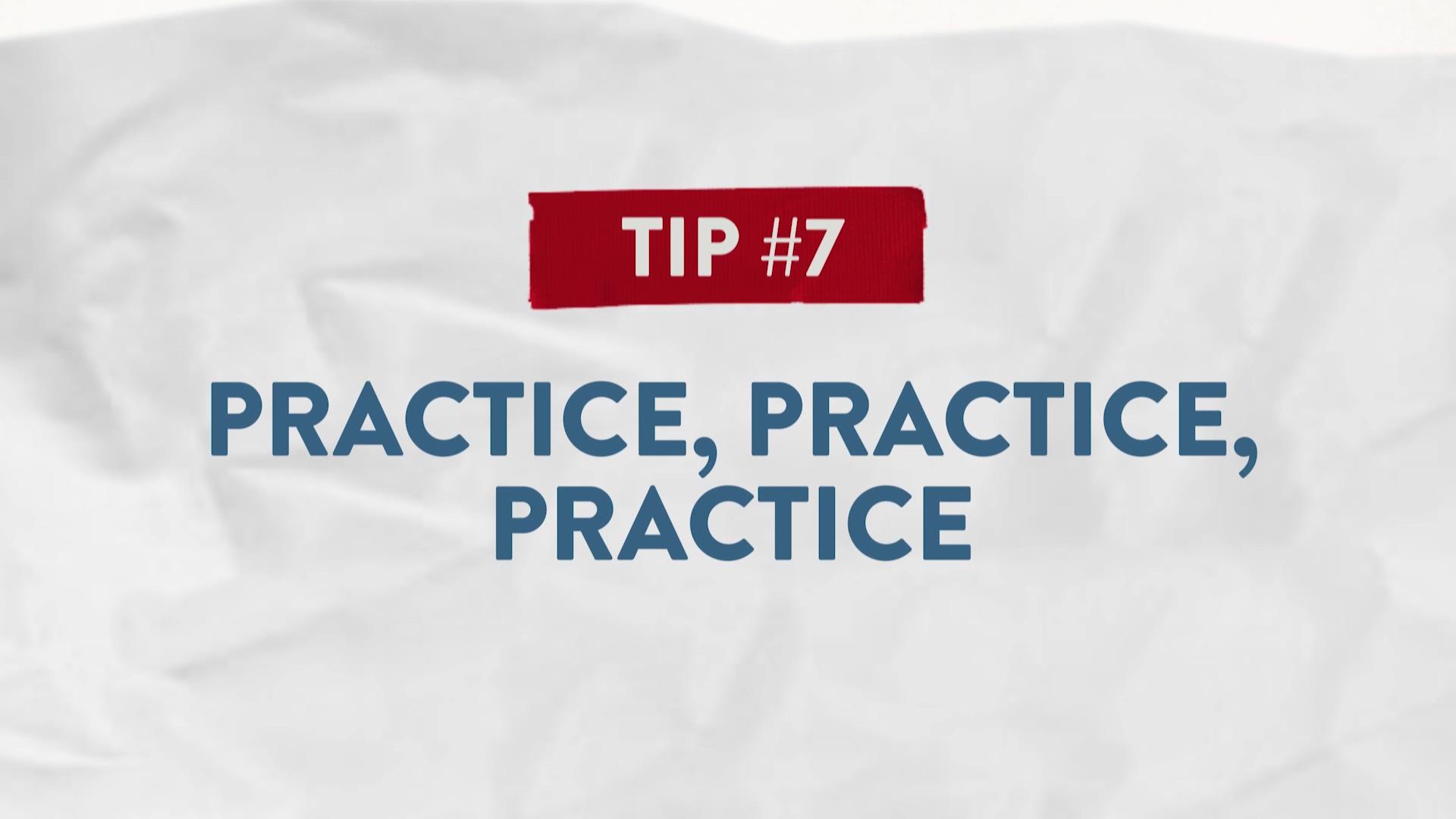 Tip #7 Practice, Practice, Practice