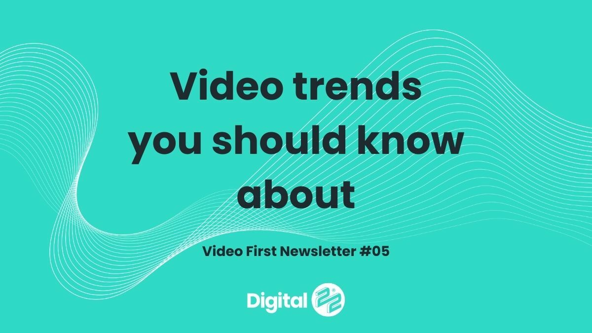 Video trends you should know about | VIDEO FIRST Newsletter #05