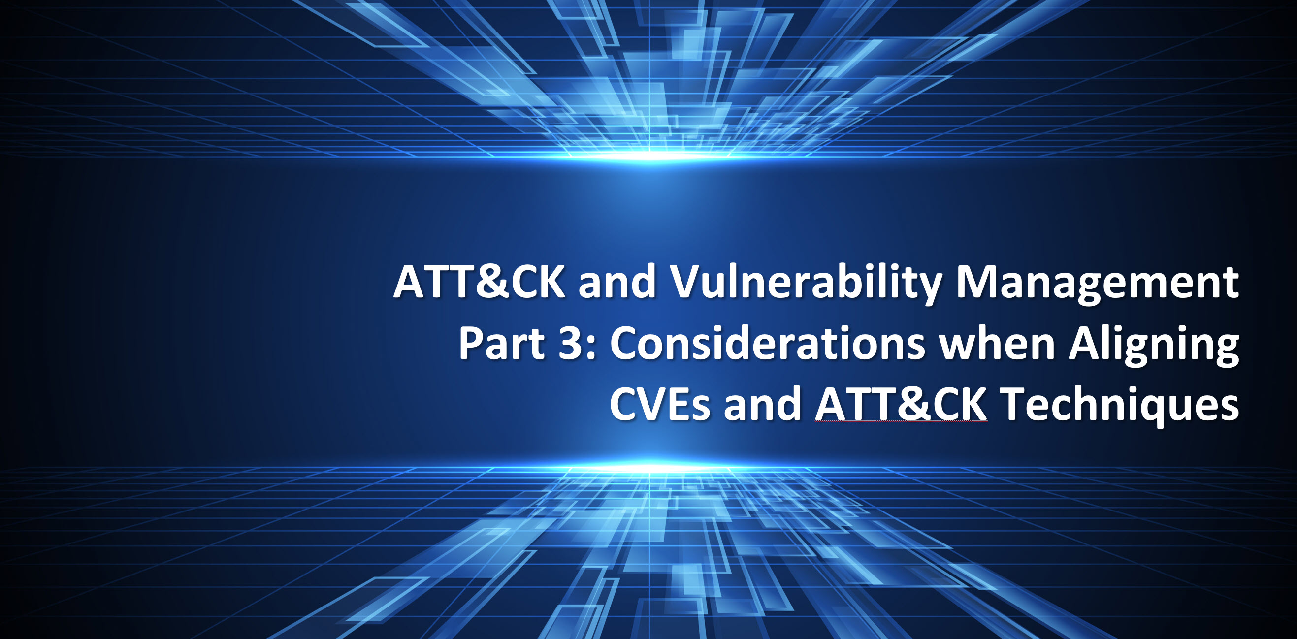ATT&CK and Vulnerability Management Part 3Considerations inAligning