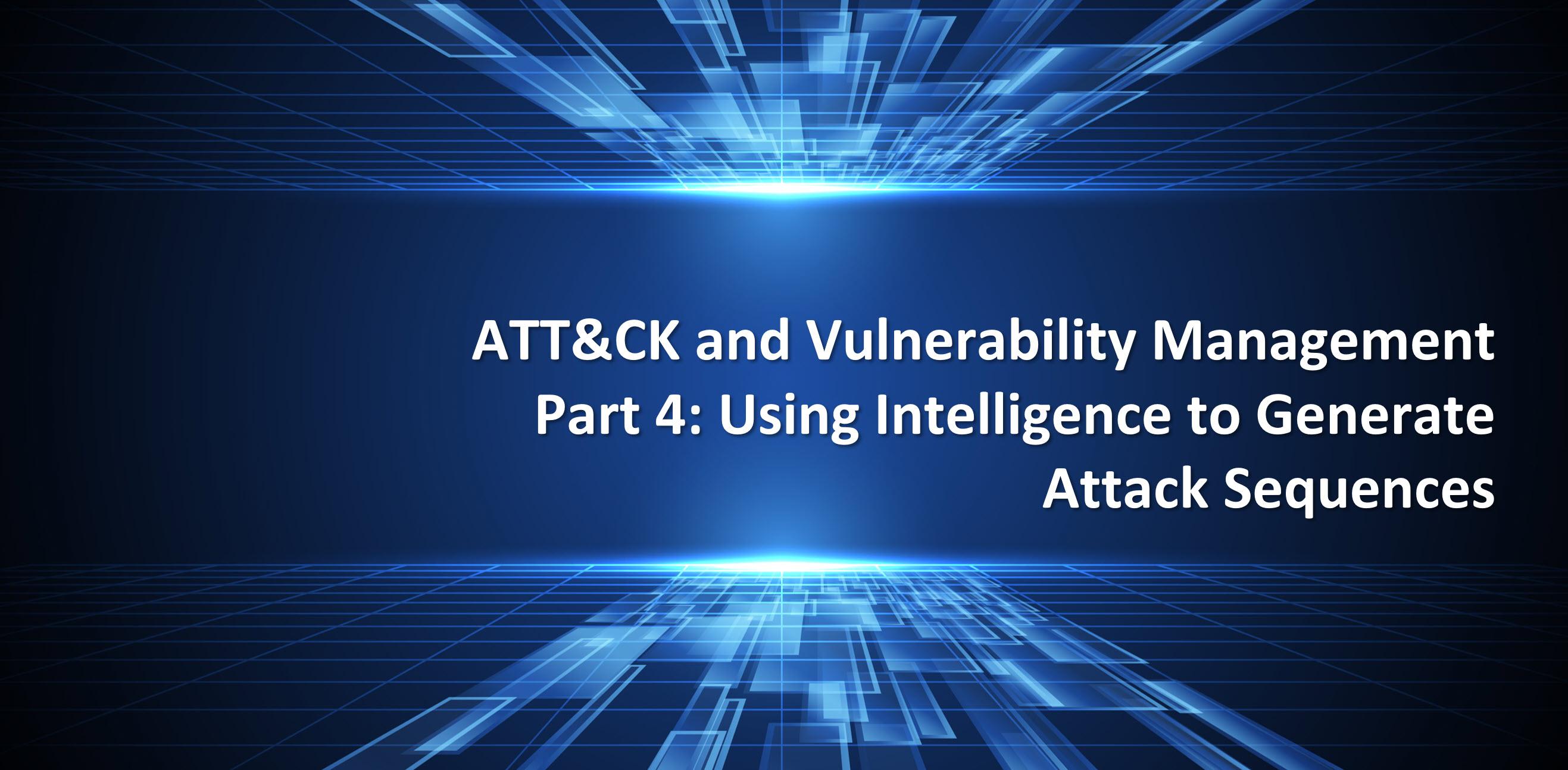 ATT&CK and Vulnerability Management Part 4Using Intelligence to Gene
