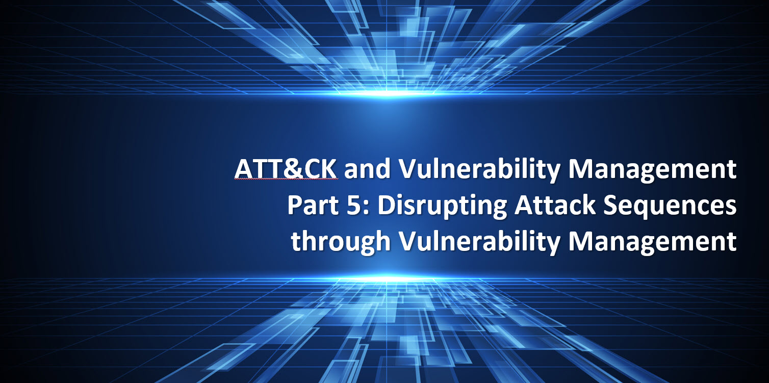 ATT&CK and Vulnerability Management Part 5Disrupting Attack Sequence