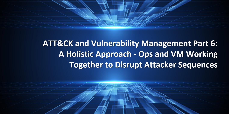 ATT&CK and Vulnerability Management Part 6A Holistic Approach - Ops