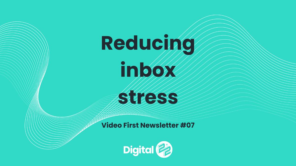 Reducing inbox stress | VIDEO FIRST Newsletter #07