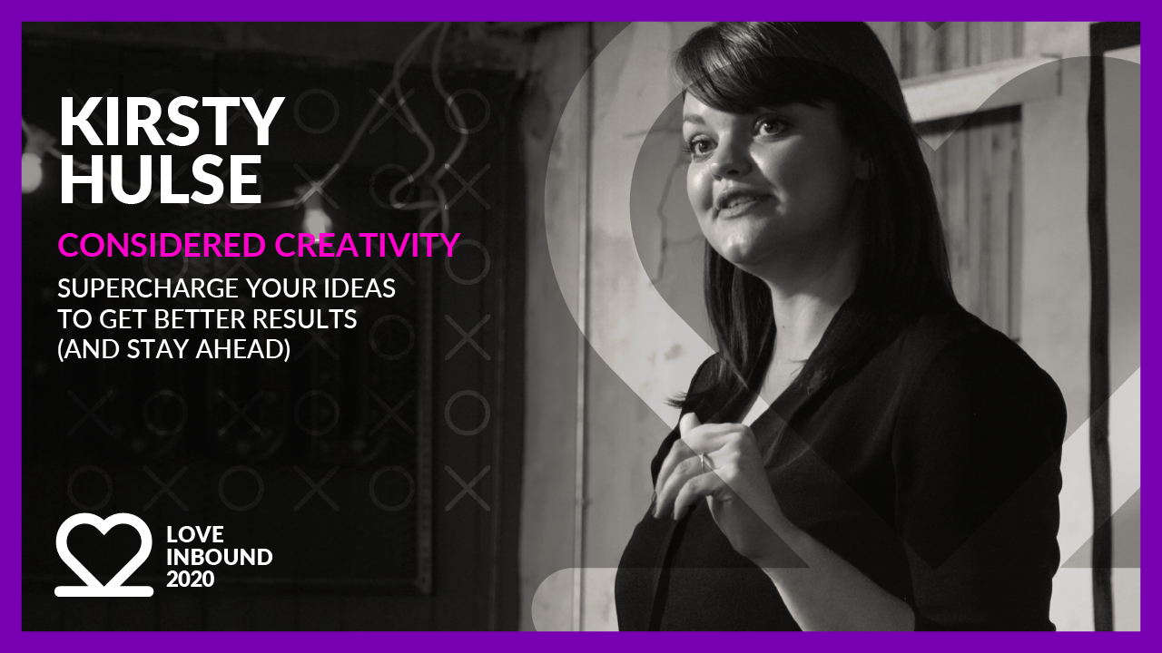 LOVE INBOUND 2020: Kirsty Hulse - Super charge your ideas to get better results.