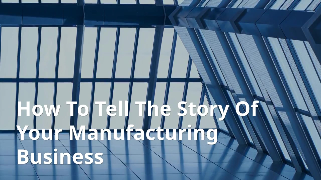 How To Tell The Story Of Your Manufacturing Business