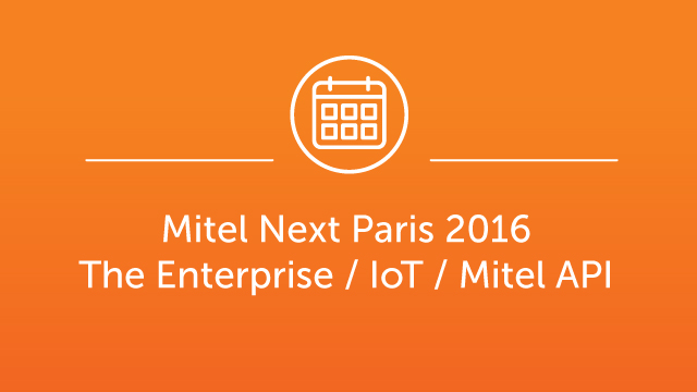 Mitel Next Paris 2016 - The Enterprise / IoT / Mitel API