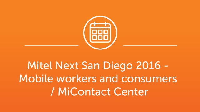 Mitel Next San Diego 2016 - Mobile workers and consumers / MiContact Center
