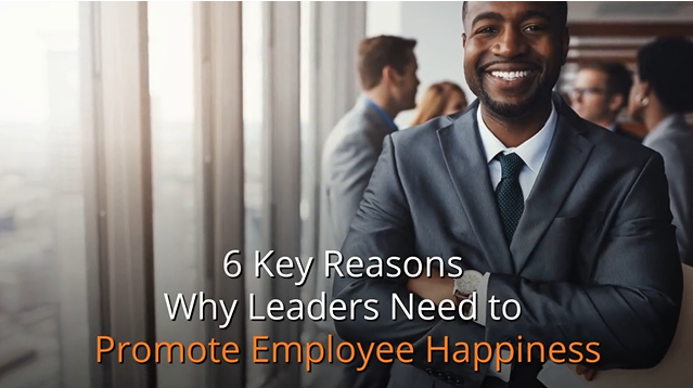 6 Key Reasons Why Leaders Need to Promote Employee Happiness