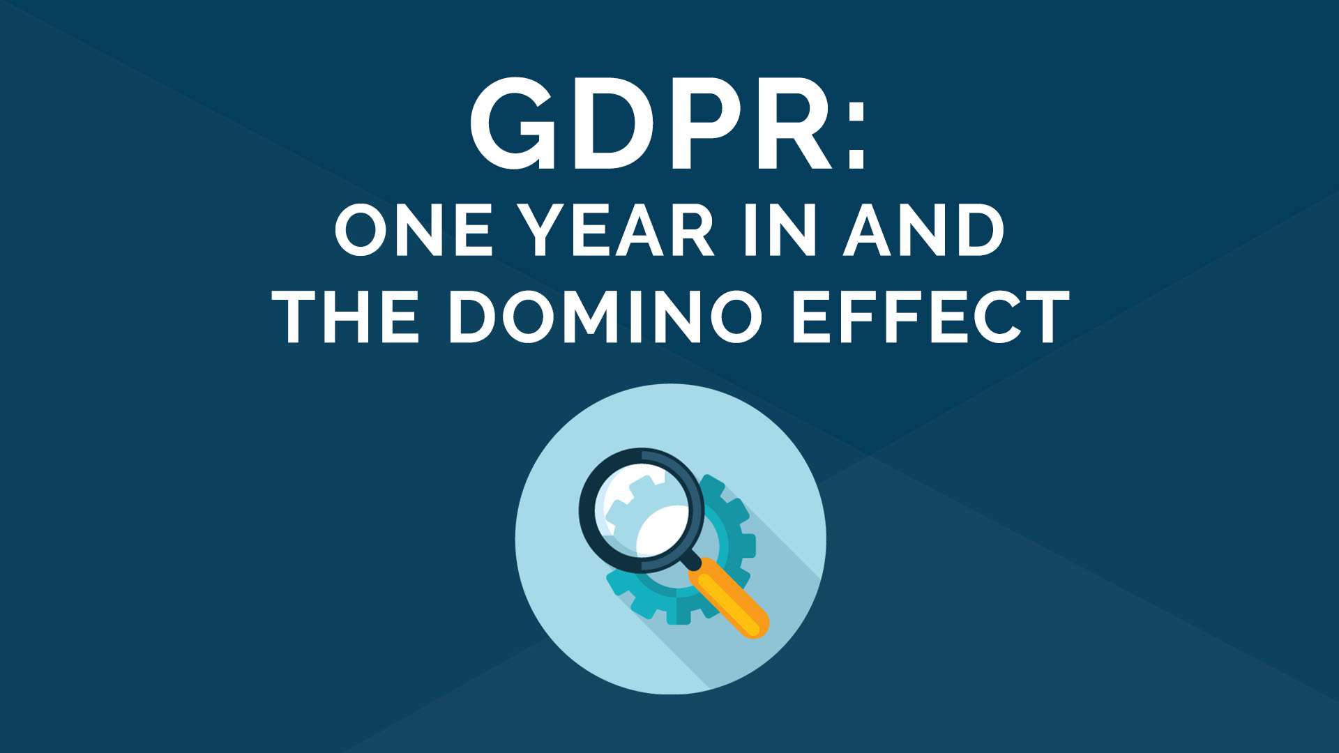 GDPR - One Year In and the Domino Effect