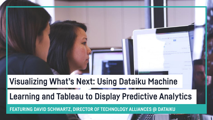 Visualizing What's Next: Using Dataiku Machine Learning and Tableau to Display Predictive
