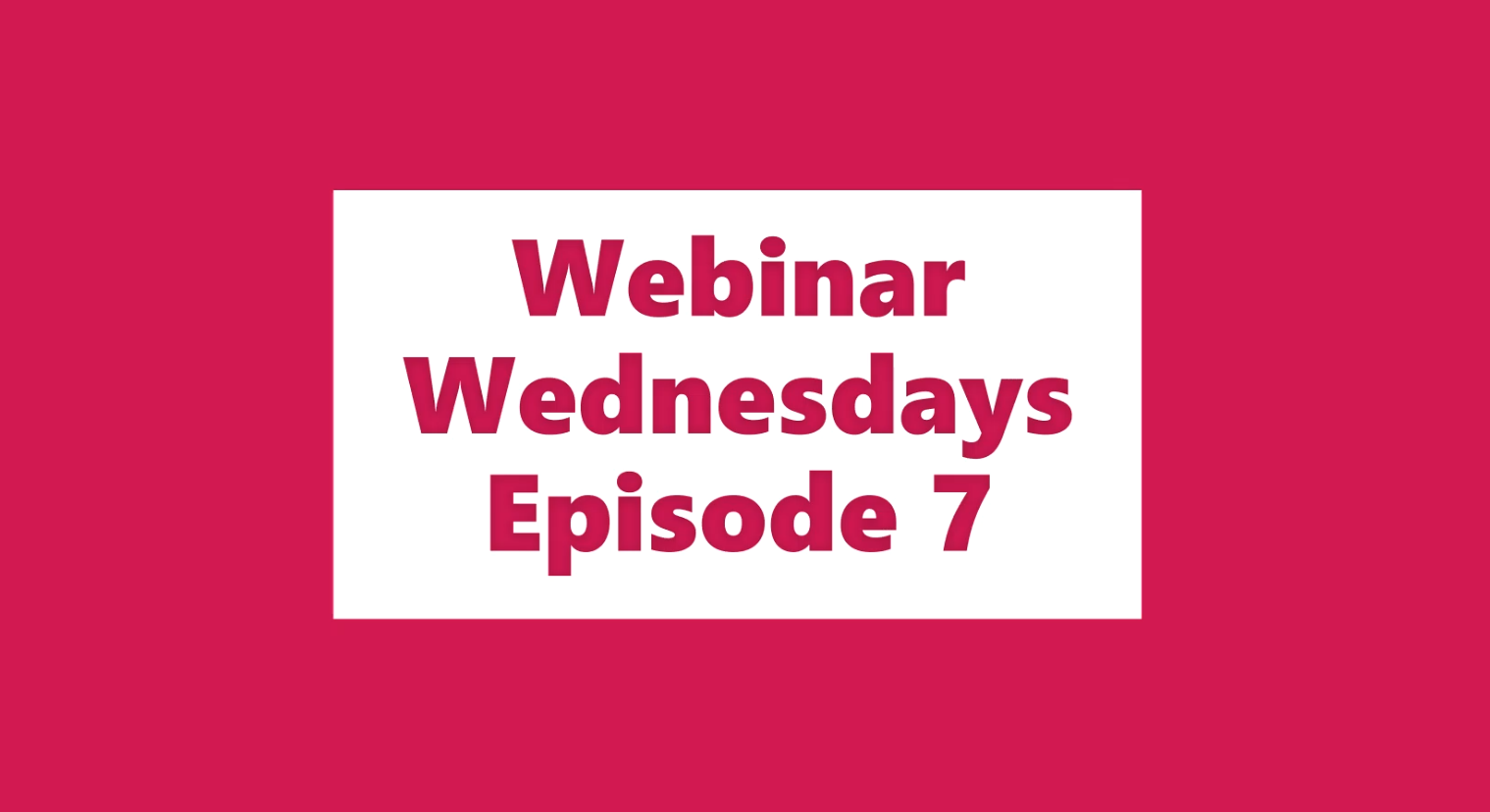 Webinar Wednesdays Episode 7(a)