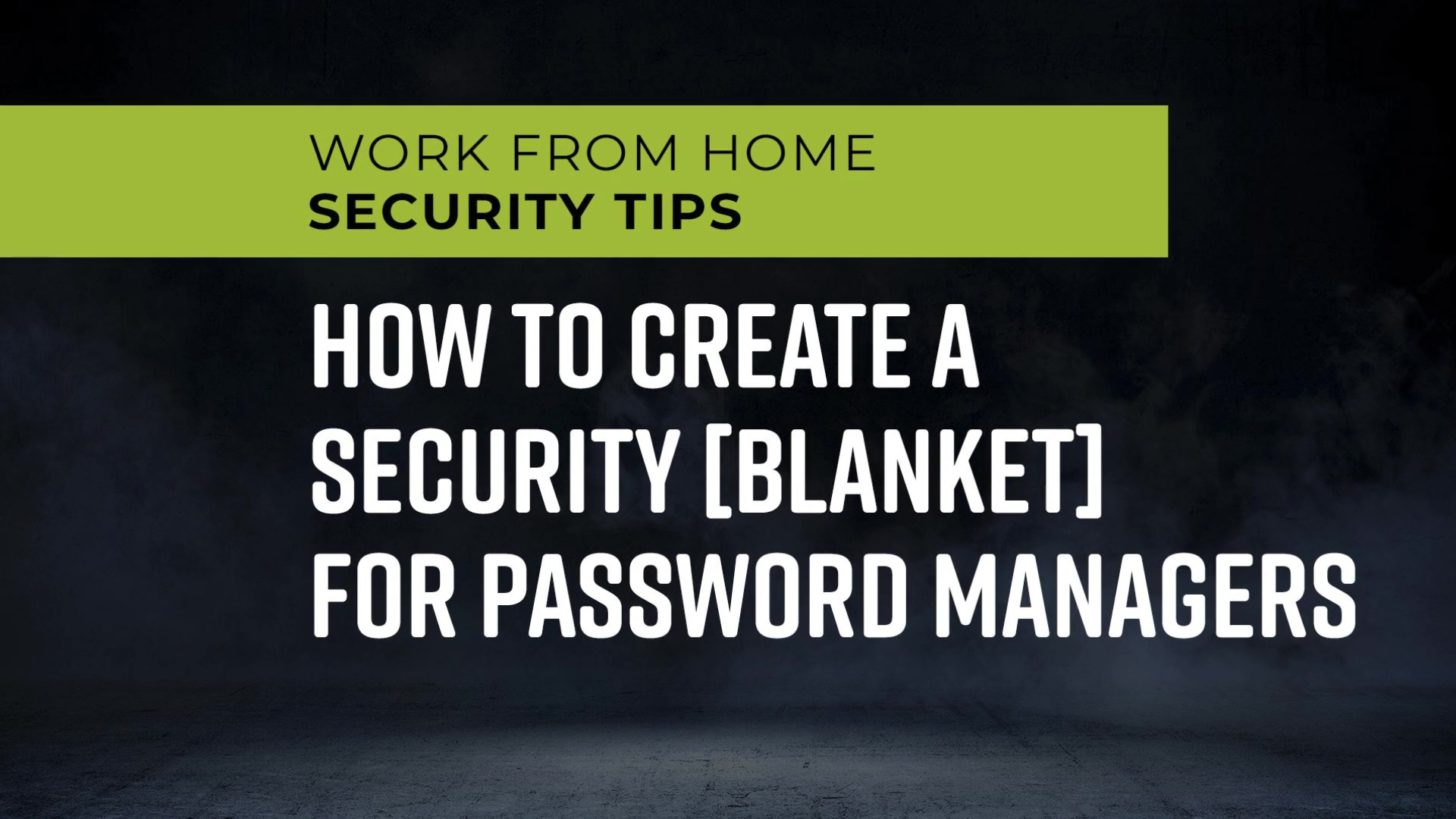 Work_From_Home_Security_Tips_-_How_to_Create_a_Security_Blanket_for_Password_Managers_1080p