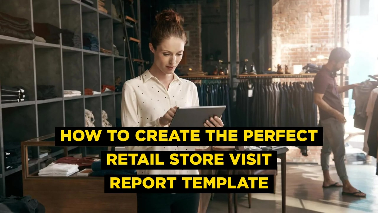 How to Create the Perfect Retail Store Visit Report Template