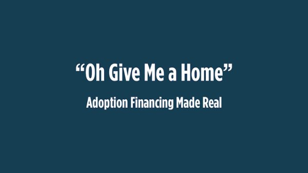 """""""Oh Give Me a Home"""" Adoption Financing Made Real"""