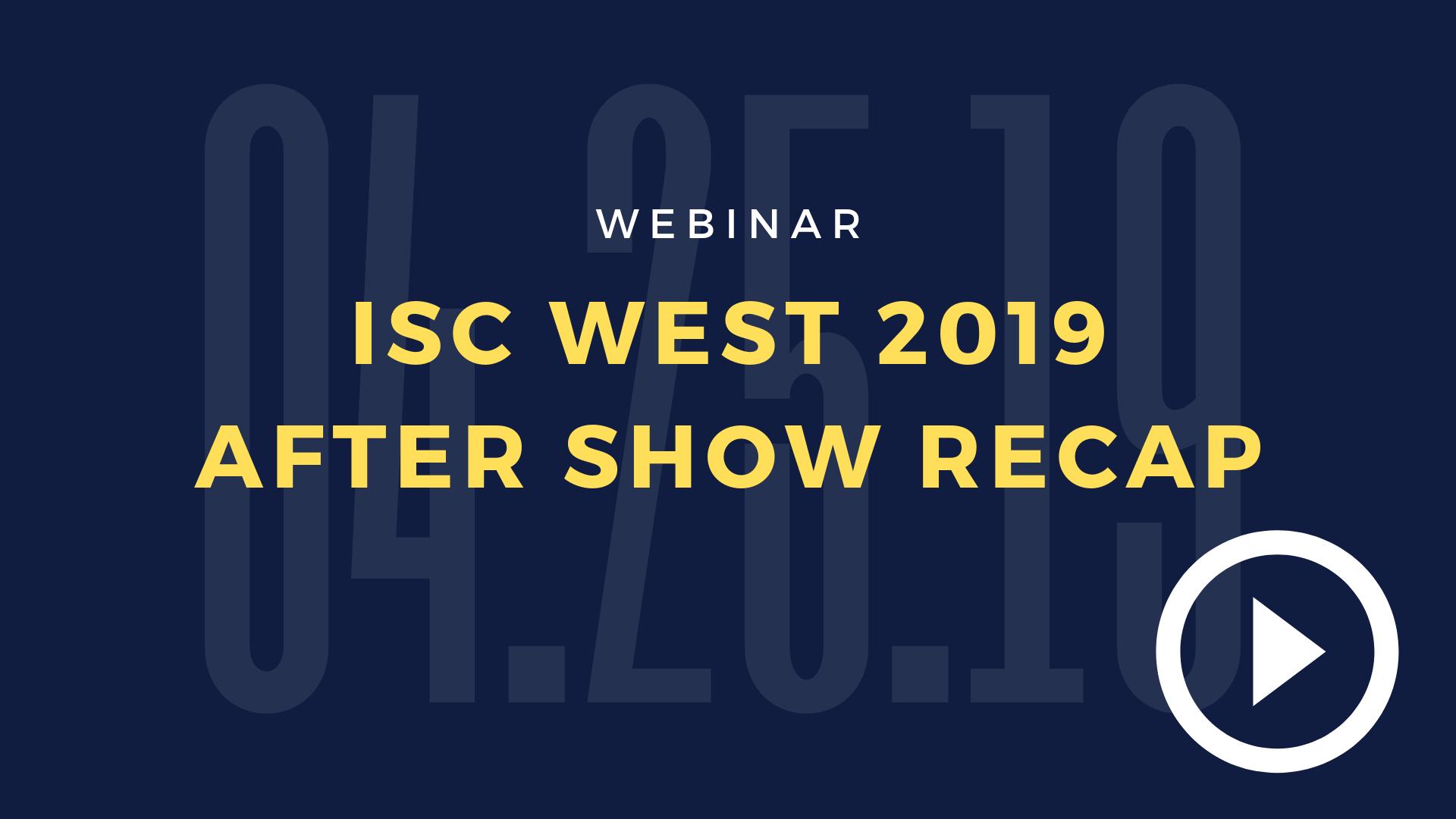 ISC West 2019 Recap Webinar